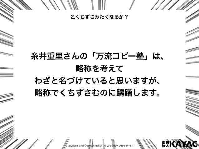 Copyright and Copywrited by Kayac copy department 糸井重里さんの「万流コピー塾」は、 略称を考えて わざと名づけていると思いますが、 略称でくちずさむのに躊躇します。 2.くちずさみたくなるか?