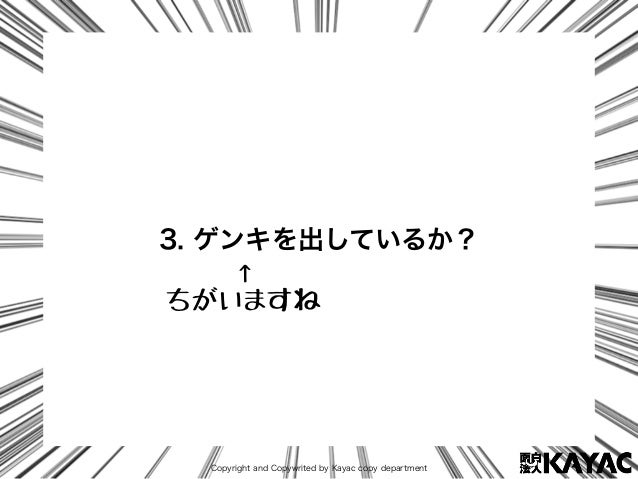 Copyright and Copywrited by Kayac copy department 3. ゲンキを出しているか? ↑ ちがいますね