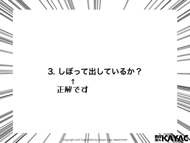 Copyright and Copywrited by Kayac copy department 3. しぼって出しているか? ↑ 正解です
