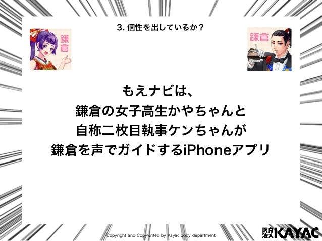 Copyright and Copywrited by Kayac copy department もえナビは、 鎌倉の女子高生かやちゃんと 自称二枚目執事ケンちゃんが 鎌倉を声でガイドするiPhoneアプリ 3. 個性を出しているか?