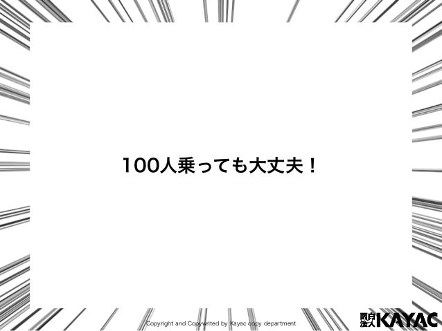 Copyright and Copywrited by Kayac copy department 100人乗っても大丈夫!