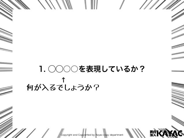 Copyright and Copywrited by Kayac copy department 1. ⃝⃝○○を表現しているか? ↑ 何が入るでしょうか?