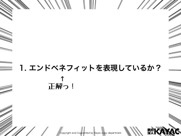 Copyright and Copywrited by Kayac copy department 1. エンドベネフィットを表現しているか? ↑ 正解っ!