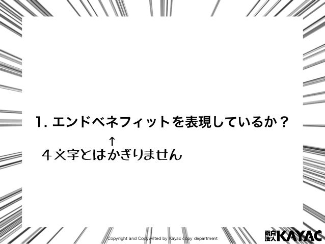 Copyright and Copywrited by Kayac copy department 1. エンドベネフィットを表現しているか? ↑ 4文字とはかぎりません