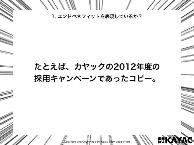 Copyright and Copywrited by Kayac copy department たとえば、カヤックの2012年度の 採用キャンペーンであったコピー。 1. エンドベネフィットを表現しているか?