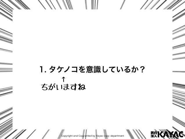 Copyright and Copywrited by Kayac copy department 1. タケノコを意識しているか? ↑ ちがいますね