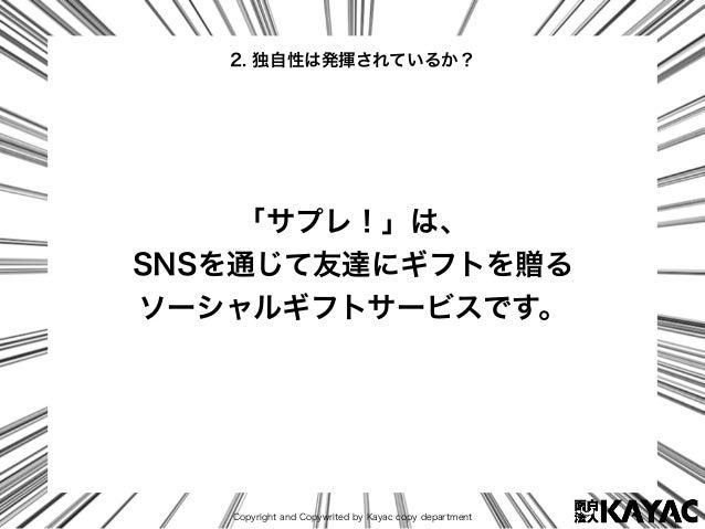 Copyright and Copywrited by Kayac copy department 2. 独自性は発揮されているか? 「サプレ!」は、 SNSを通じて友達にギフトを贈る ソーシャルギフトサービスです。