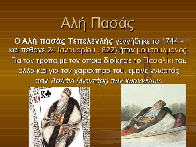 Αλή Πασάς  ΟΑλή πασάς Τεπελενλής γεννήθηκε το 1744-και πέθανε 24 Ιανουαρίου1822) ήτανμουσουλμάνος. Για τον τρόπο με τ...