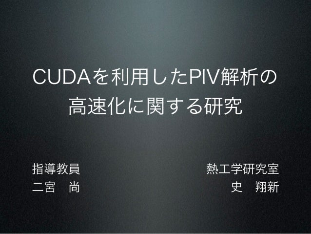 CUDAを利用したPIV解析の  高速化に関する研究指導教員      熱工学研究室二宮尚        史翔新