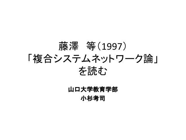 藤澤 等(1997)「複合システムネットワーク論」      を読む    山口大学教育学部      小杉考司