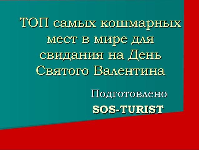ТОП самых кошмарных   мест в мире для  свидания на День  Святого Валентина        Подготовлено        SOS-TURIST