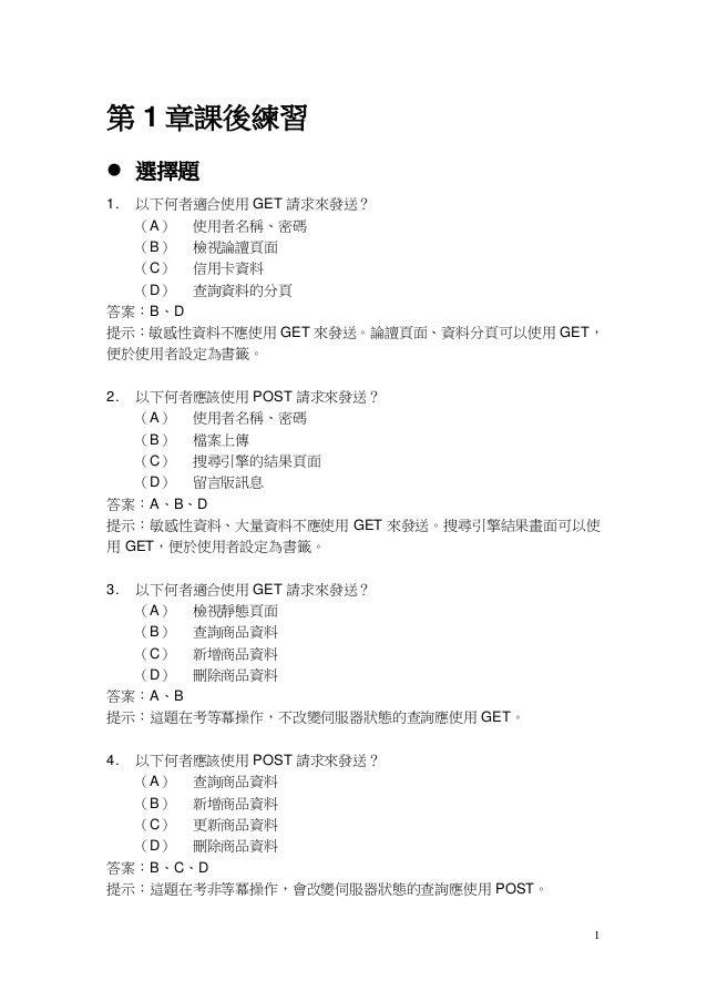 第 1 章課後練習 選擇題1.以下何者適合使用 GET 請求來發送?  (A) 使用者名稱、密碼  (B) 檢視論譠頁面  (C) 信用卡資料  (D) 查詢資料的分頁答案:B、D提示:敏感性資料不應使用 GET 來發送。論譠頁面、資料分頁可...