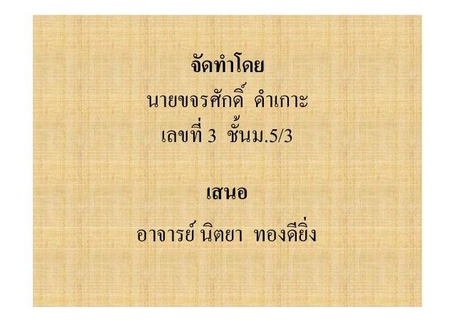 จัดทําโดย นายขจรศักดิ์ ดําเกาะ  เลขที่ 3 ชั้นม.5/3        เสนออาจารย นิตยา ทองดียิ่ง
