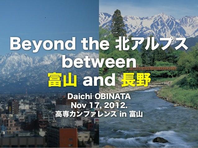 Beyond the 北アルプス     between   富山 and 長野      Daichi OBINATA       Nov 17, 2012.    高専カンファレンス in 富山