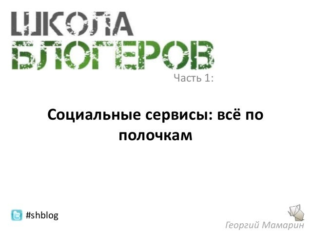 Часть 1:    Социальные сервисы: всё по            полочкам#shblog                              Георгий Мамарин