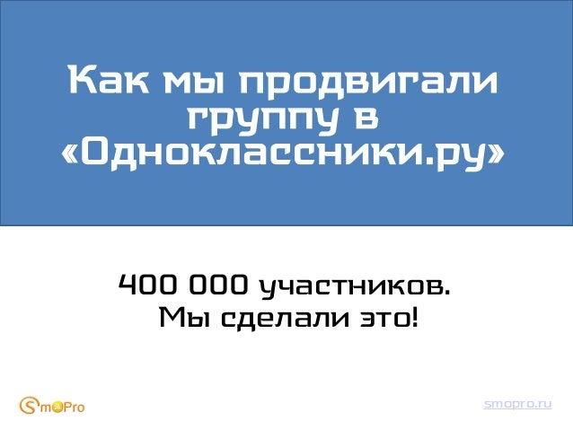 Как мы продвигали     группу в«Одноклассники.ру»  400 000 участников.    Мы сделали это!                        smopro.ru