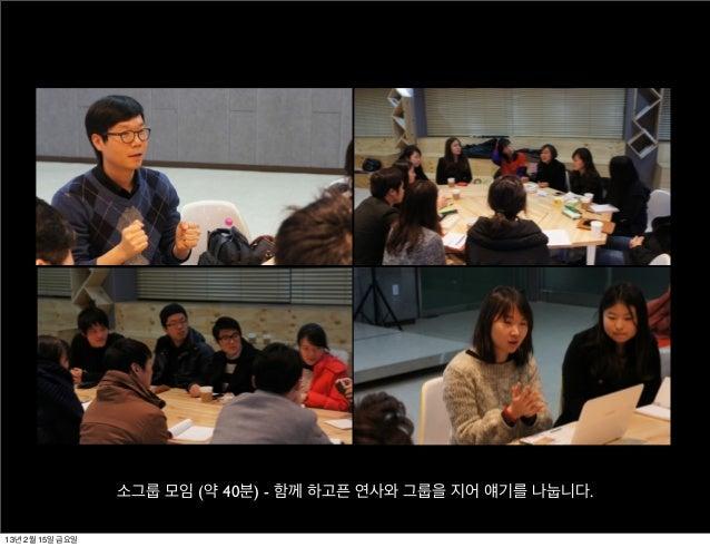 소그룹 모임 (약 40분) - 함께 하고픈 연사와 그룹을 지어 얘기를 나눕니다.13년 2월 15일 금요일