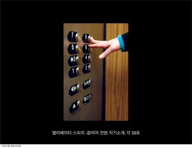 엘리베이터 스피치 -참여자 전원 자기소개, 각 30초13년 2월 15일 금요일