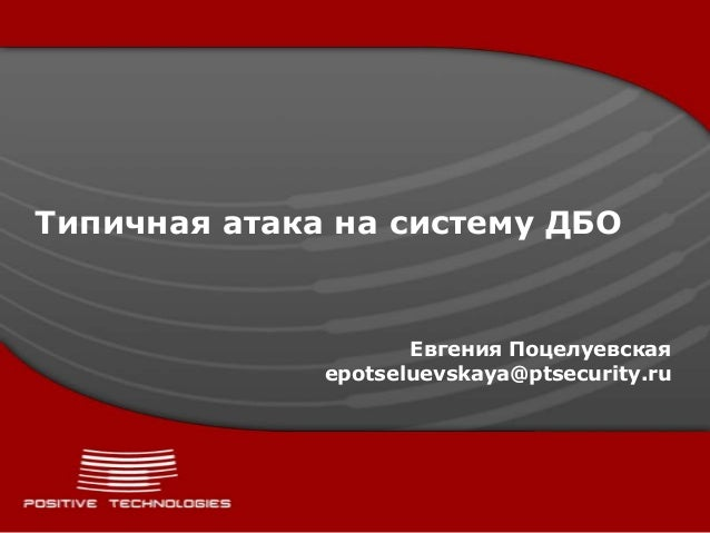 Типичная атака на систему ДБО                     Евгения Поцелуевская              epotseluevskaya@ptsecurity.ru