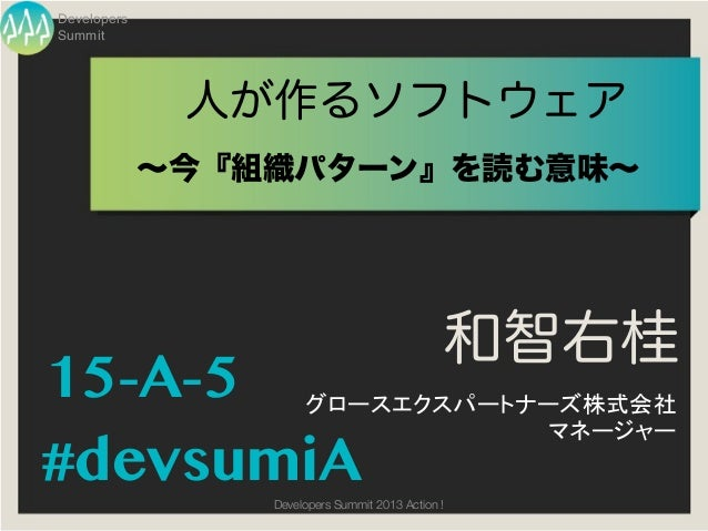 DevelopersSummit              人が作るソフトウェア             ∼今『組織パターン』を読む意味∼                                               和智右桂15...