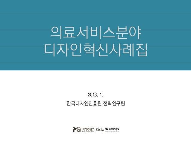 의료서비스분야디자인혁신사례집      2013. 1.      2013 1 한국디자인진흥원 전략연구팀
