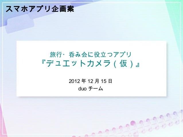 スマホアプリ企画案     旅行・呑み会に役立つアプリ    『デュエットカメラ(仮)』        2012 年 12 月 15 日           duo チーム