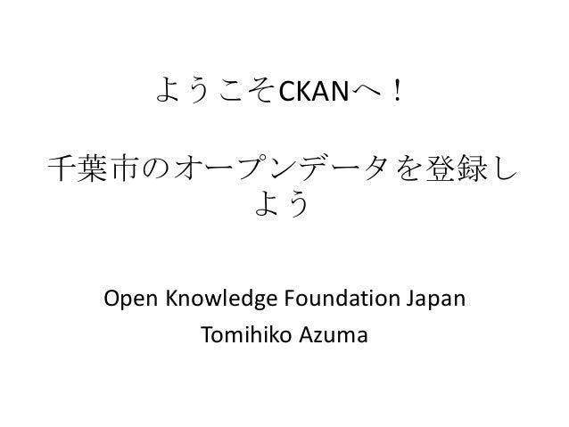 ようこそCKANへ!千葉市のオープンデータを登録し      よう Open Knowledge Foundation Japan         Tomihiko Azuma