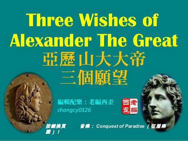 Three Wishes ofAlexander The Great   亞歷 山大大帝    三個願望      編輯配樂:老編西歪      changcy0326    按鍵換頁   音樂: Conquest of Paradise (征...