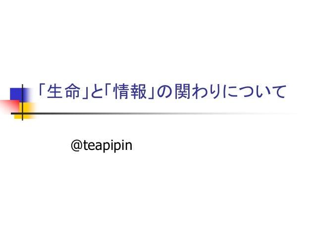 「生命」と「情報」の関わりについて  @teapipin