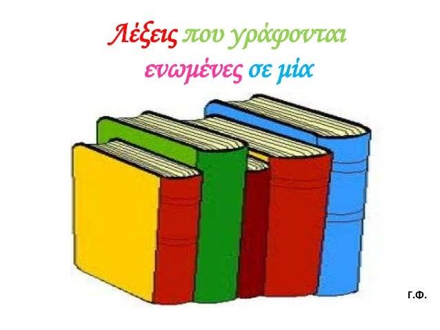 Λέξεις που γράφονται  ενωμένες σε μία                       Γ.Φ.