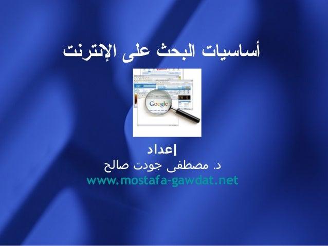 أساسيات البحث على النترنت            إعداد     د. مصطفى جودت صالح   www.mostafa-gawdat.net