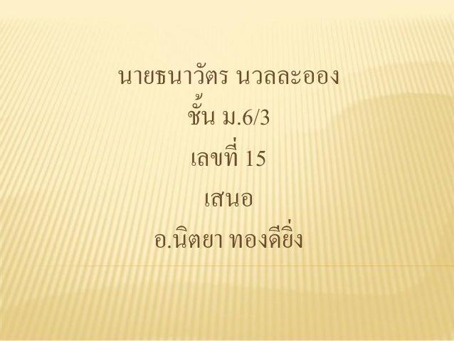 นายธนาวัตร นวลละออง      ชั้น ม.6/3       เลขที่ 15         เสนอ   อ.นิตยา ทองดียิ่ง