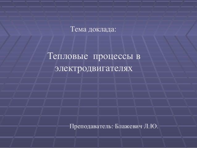 Тема доклада:Тепловые процессы в электродвигателях    Преподаватель: Блажевич Л.Ю.