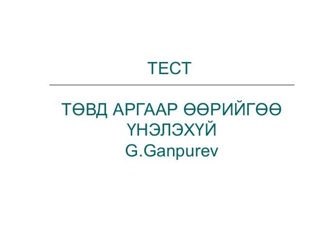 ТЕСТТӨВД АРГААР ӨӨРИЙГӨӨ      ҮНЭЛЭХҮЙ      G.Ganpurev
