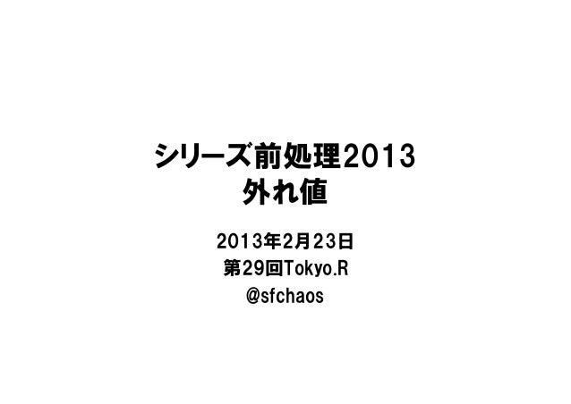 シリーズ前処理2013    外れ値  2013年2月23日   第29回Tokyo.R     @sfchaos