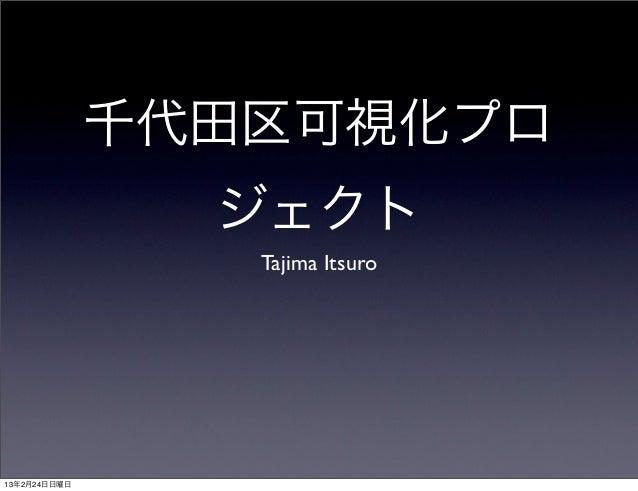 千代田区可視化プロ                ジェクト                 Tajima Itsuro13年2月24日日曜日
