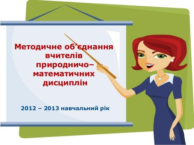 Методичне об'єднання      вчителів    природничо–   математичних     дисциплін 2012 – 2013 навчальний рік