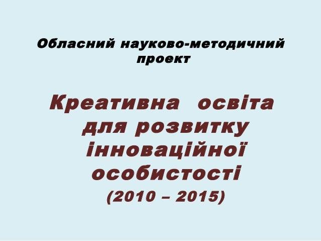 Обласний науково-методичний           проект Креативна освіта   для розвитку   інноваційної    особистості       (2010 – 2...