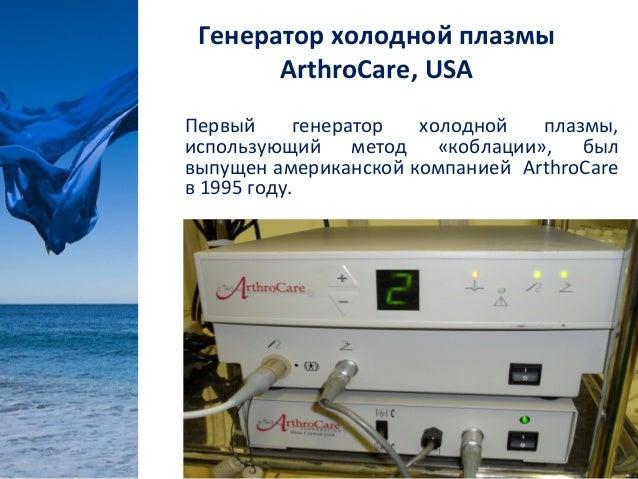 Генератор холодной плазмы       ArthroCare, USAПервый      генератор холодной   плазмы,использующий метод «коблации», былв...