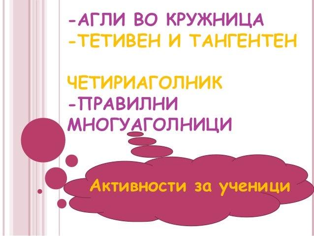 -АГЛИ ВО КРУЖНИЦА-ТЕТИВЕН И ТАНГЕНТЕНЧЕТИРИАГОЛНИК-ПРАВИЛНИМНОГУАГОЛНИЦИ Активности за ученици