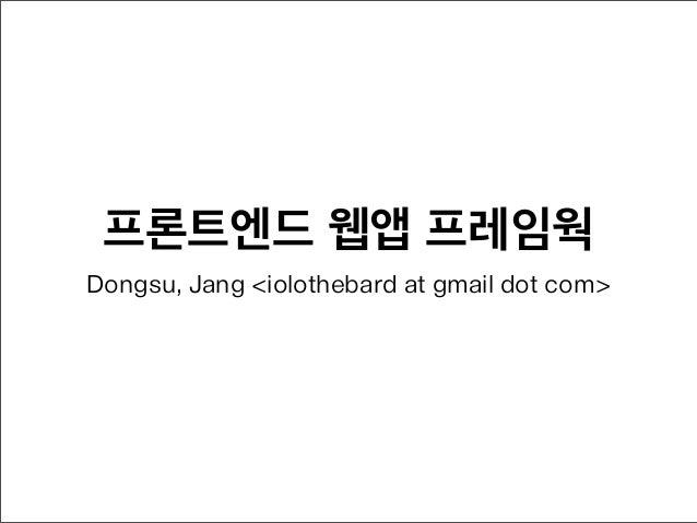 프론트엔드 웹앱 프레임웍Dongsu, Jang <iolothebard at gmail dot com>