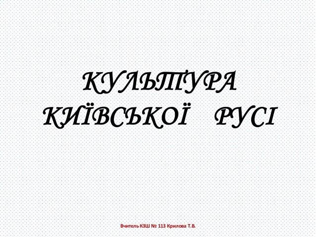 КУЛЬТУРАКИЇВСЬКОЇ РУСІ    Вчитель КЗШ № 113 Крилова Т.В.