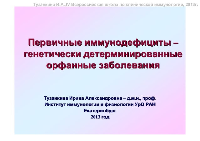 Тузанкина И.А.,IV Всероссийская школа по клинической иммунологии, 2013г. Первичные иммунодефициты –генетически детерминиро...
