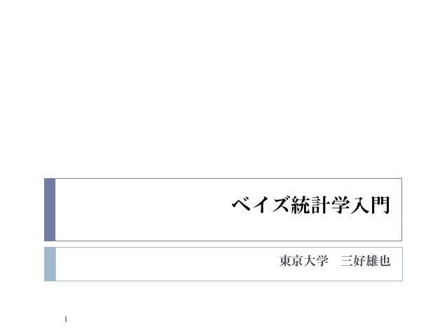 ベイズ統計学入門      東京大学 三好雄也1
