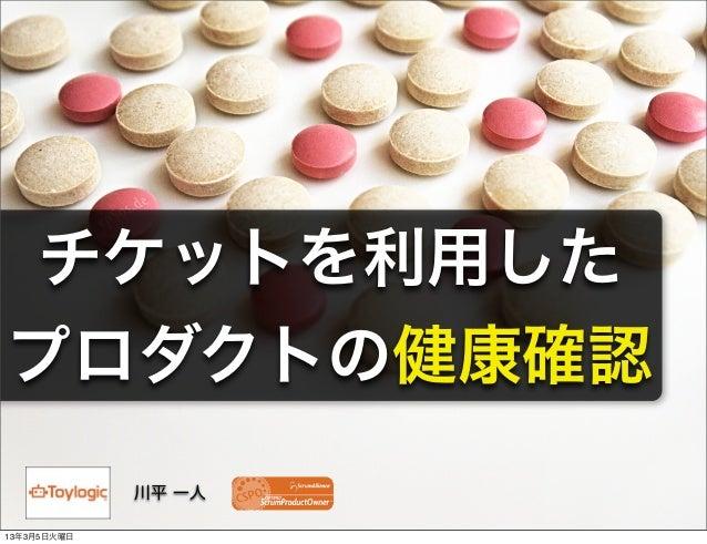 チケットを利用したプロダクトの健康確認             川平 一人13年3月5日火曜日