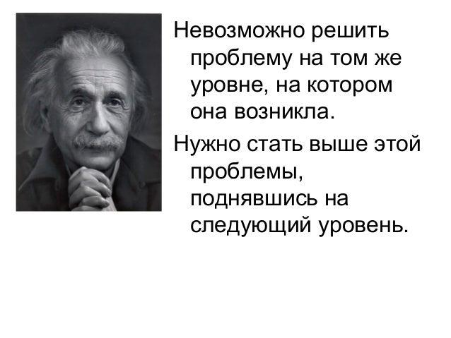 Невозможно решить проблему на том же уровне, на котором она возникла.Нужно стать выше этой проблемы, поднявшись на следующ...