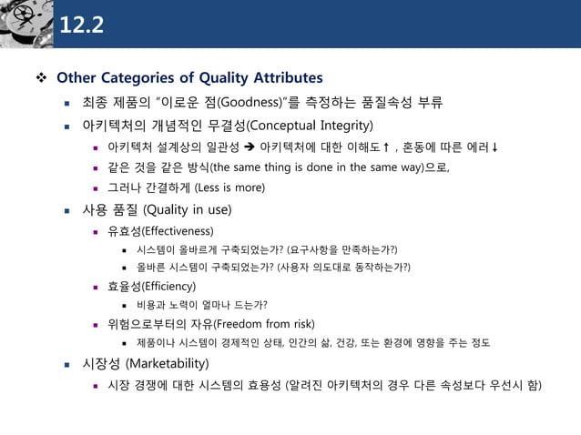 "12.2  Other Categories of Quality Attributes  최종제품의""이로운점(Goodness)""를측정하는품질속성부류  아키텍처의개념적인무결성(Conceptual Integrity)  아키..."