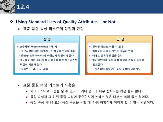 12.4  Using Standard Lists of Quality Attributes –or Not  표준품질속성리스트의장점과단점  표준품질속성리스트의사용은  체크리스트로도움을줄수있다. 그러나용어에너무집착하는것...