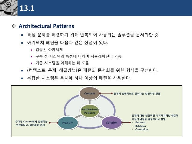 13.1  Architectural Patterns  특정문제를해결하기위해반복되어사용되는솔루션을문서화한것  아키텍처패턴을다음과같은장점이있다.  검증된아키텍처  구축전시스템의특성에대하여시뮬레이션이가능  기존시스...