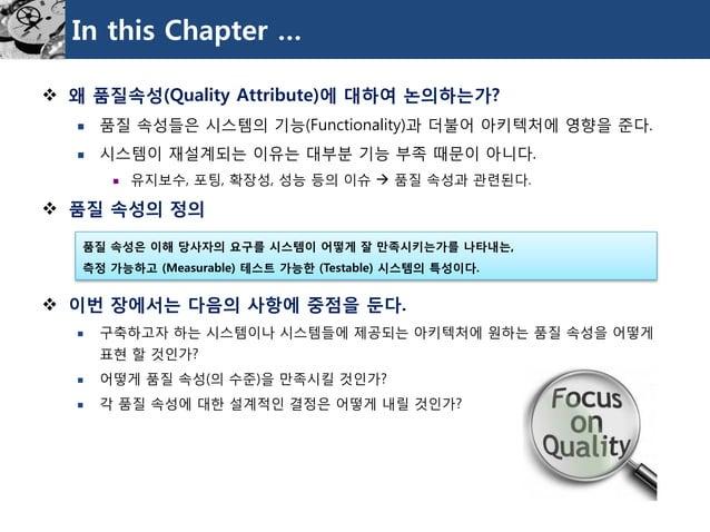 In this Chapter …  왜품질속성(Quality Attribute)에대하여논의하는가?  품질속성들은시스템의기능(Functionality)과더불어아키텍처에영향을준다.  시스템이재설계되는이유는대부분기능부족때...